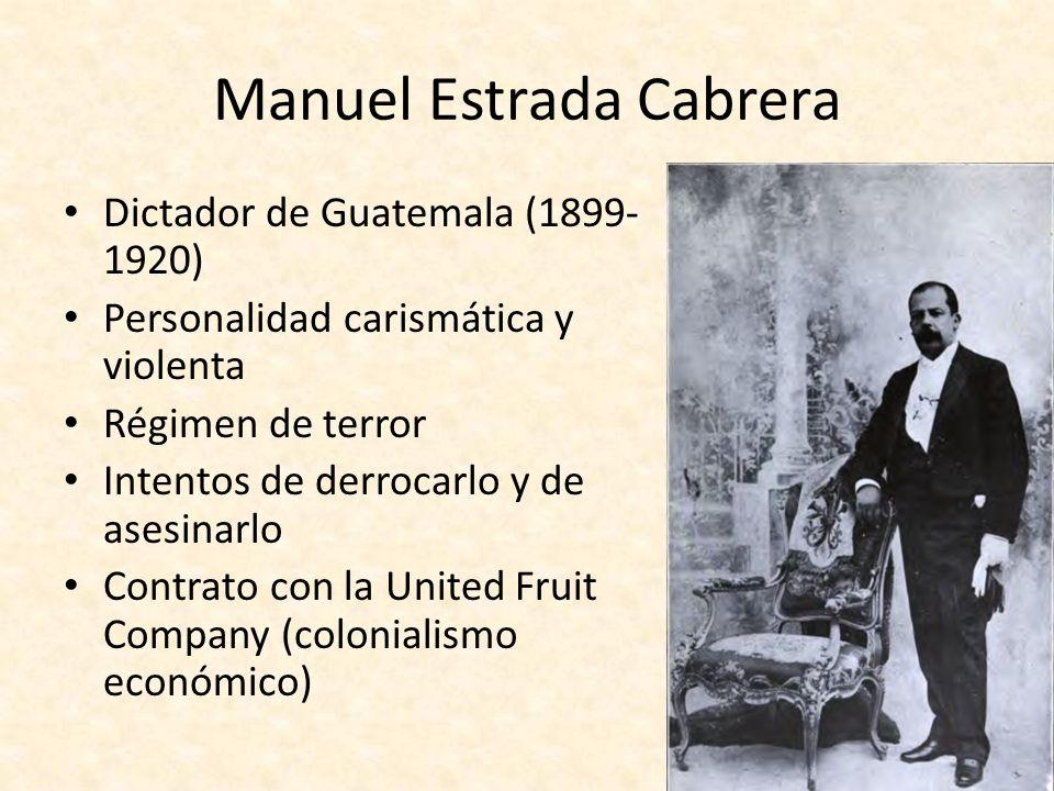 Manuel Estrada Cabrera Dictador de Guatemala (1899- 1920) Personalidad carismática y violenta Régimen de terror Intentos de derrocarlo y de asesinarlo