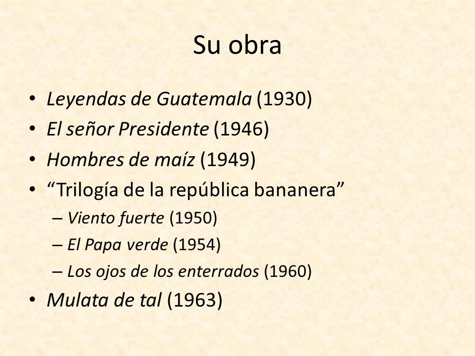 Su obra Leyendas de Guatemala (1930) El señor Presidente (1946) Hombres de maíz (1949) Trilogía de la república bananera – Viento fuerte (1950) – El P