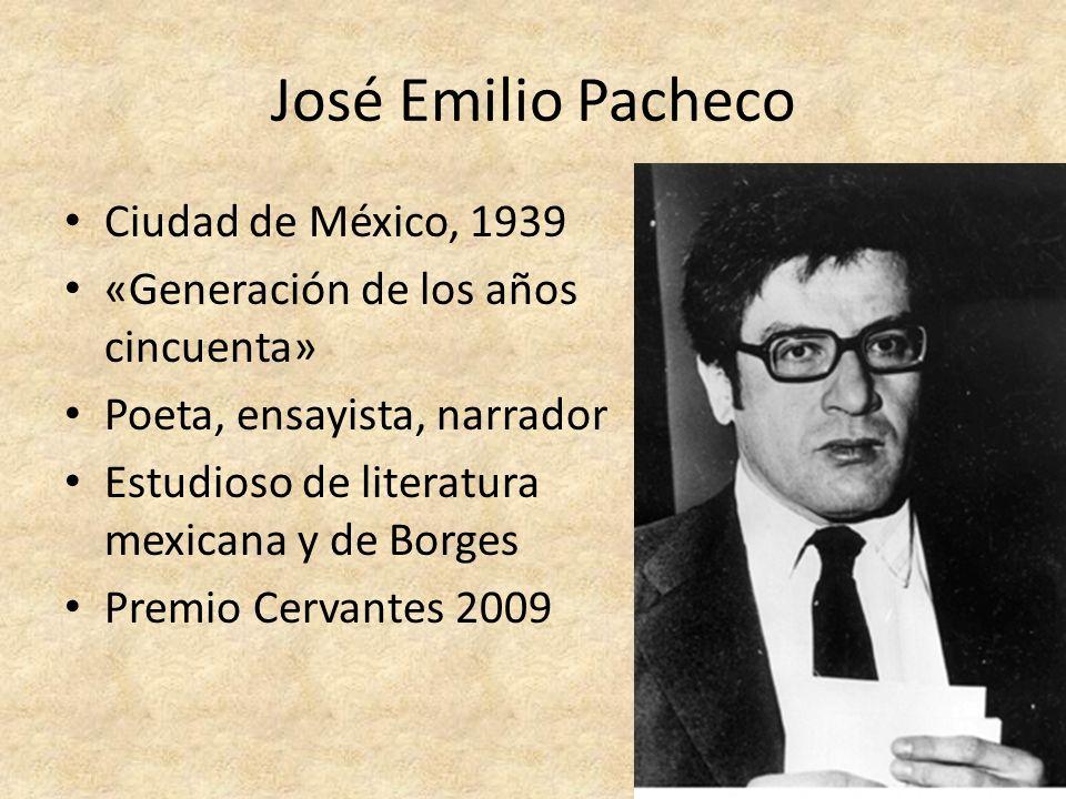 José Emilio Pacheco Ciudad de México, 1939 «Generación de los años cincuenta» Poeta, ensayista, narrador Estudioso de literatura mexicana y de Borges