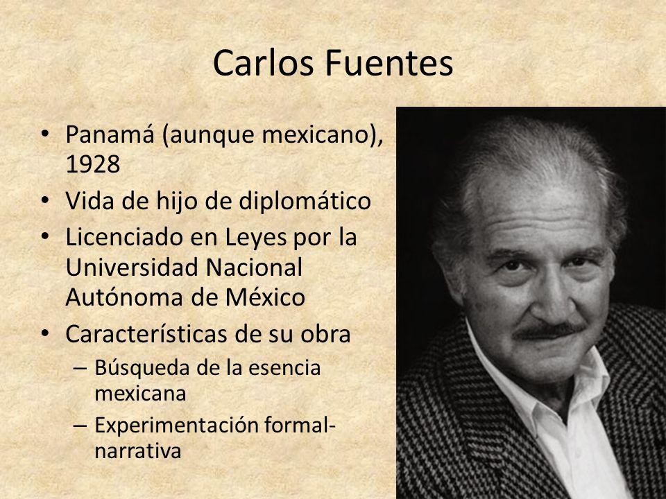 Carlos Fuentes Panamá (aunque mexicano), 1928 Vida de hijo de diplomático Licenciado en Leyes por la Universidad Nacional Autónoma de México Caracterí