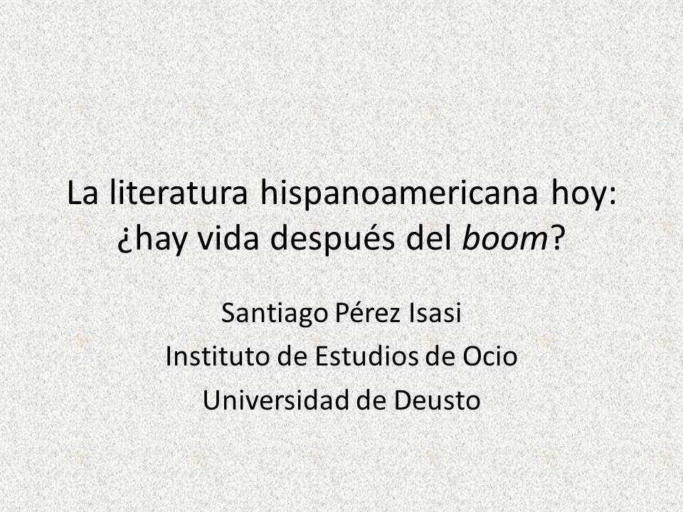 La literatura hispanoamericana hoy: ¿hay vida después del boom? Santiago Pérez Isasi Instituto de Estudios de Ocio Universidad de Deusto