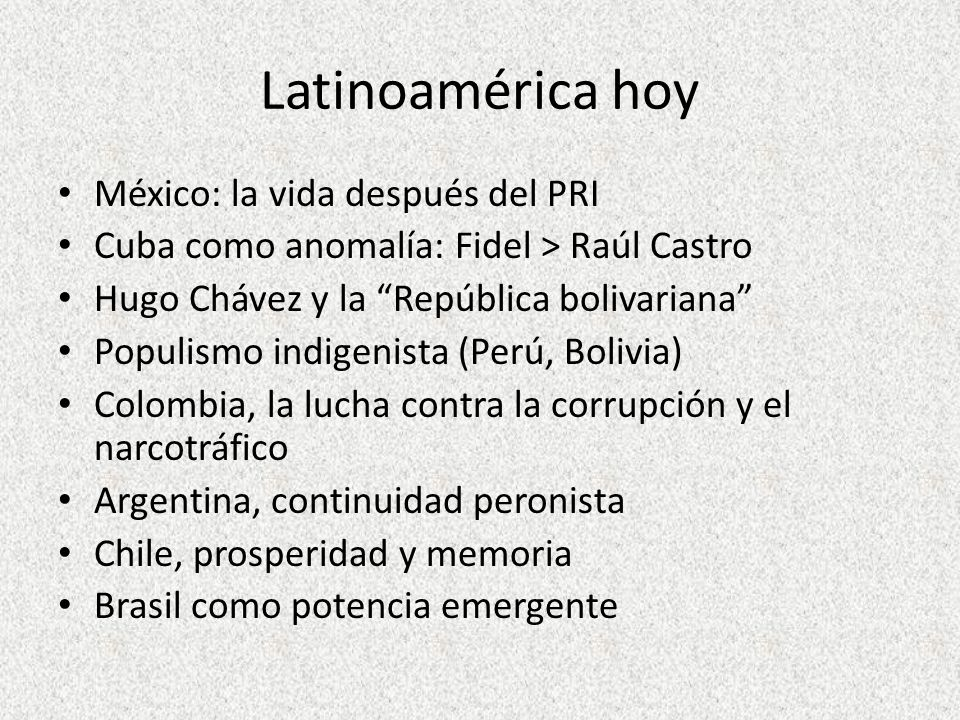 Latinoamérica hoy México: la vida después del PRI Cuba como anomalía: Fidel > Raúl Castro Hugo Chávez y la República bolivariana Populismo indigenista
