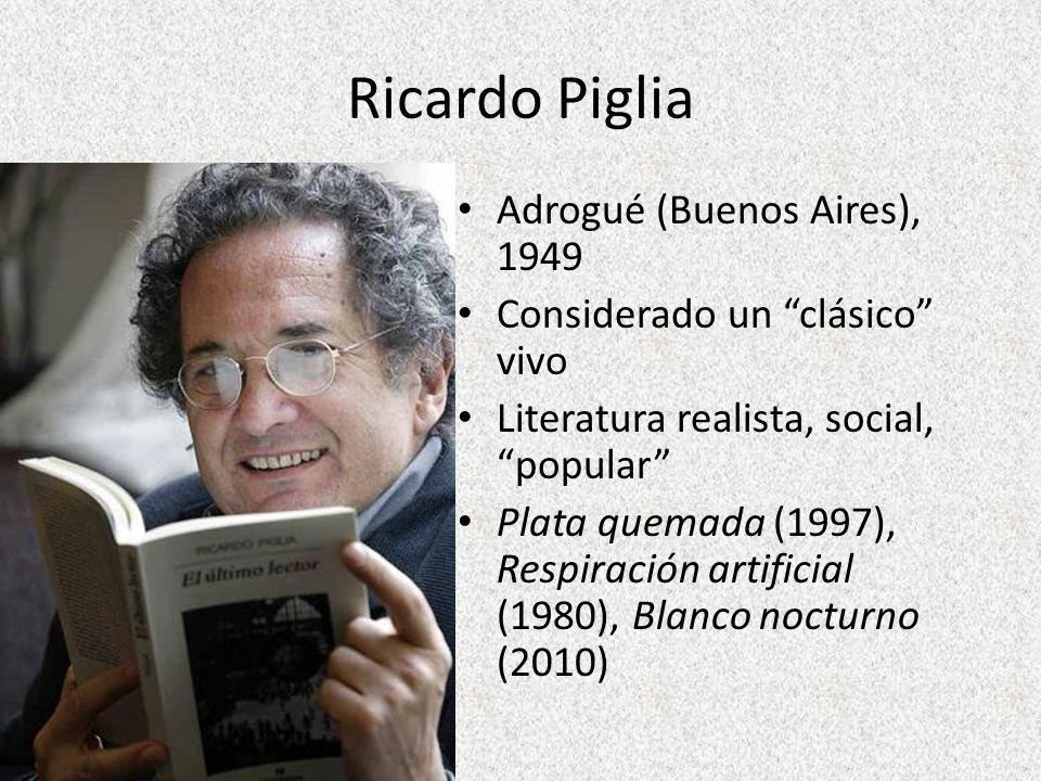 Ricardo Piglia Adrogué (Buenos Aires), 1949 Considerado un clásico vivo Literatura realista, social, popular Plata quemada (1997), Respiración artific