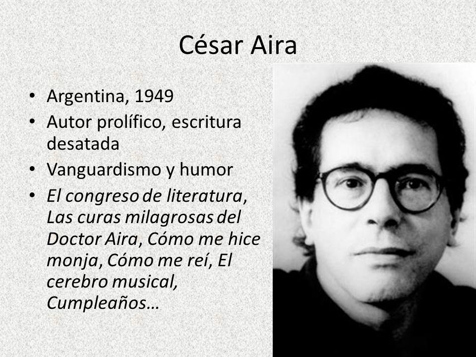 César Aira Argentina, 1949 Autor prolífico, escritura desatada Vanguardismo y humor El congreso de literatura, Las curas milagrosas del Doctor Aira, C