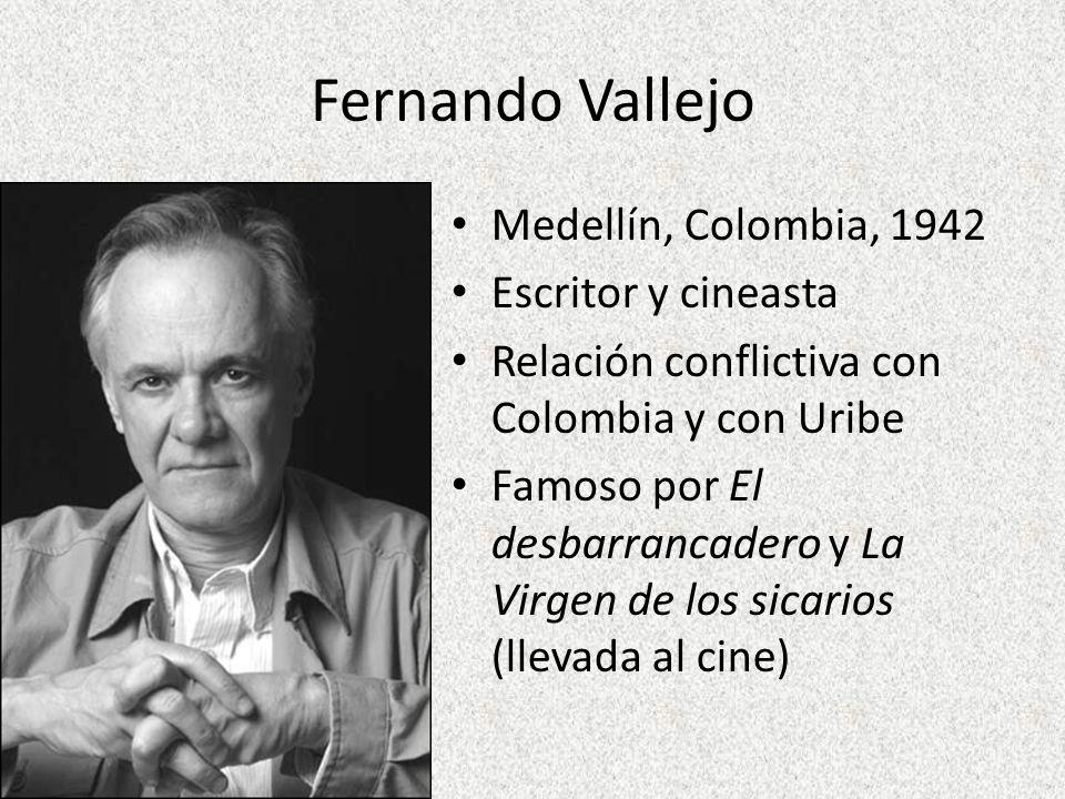 Fernando Vallejo Medellín, Colombia, 1942 Escritor y cineasta Relación conflictiva con Colombia y con Uribe Famoso por El desbarrancadero y La Virgen