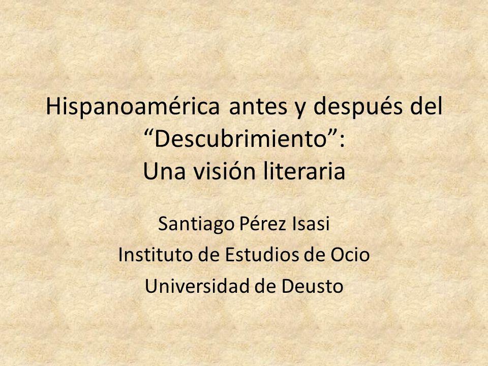 Hispanoamérica antes y después del Descubrimiento: Una visión literaria Santiago Pérez Isasi Instituto de Estudios de Ocio Universidad de Deusto