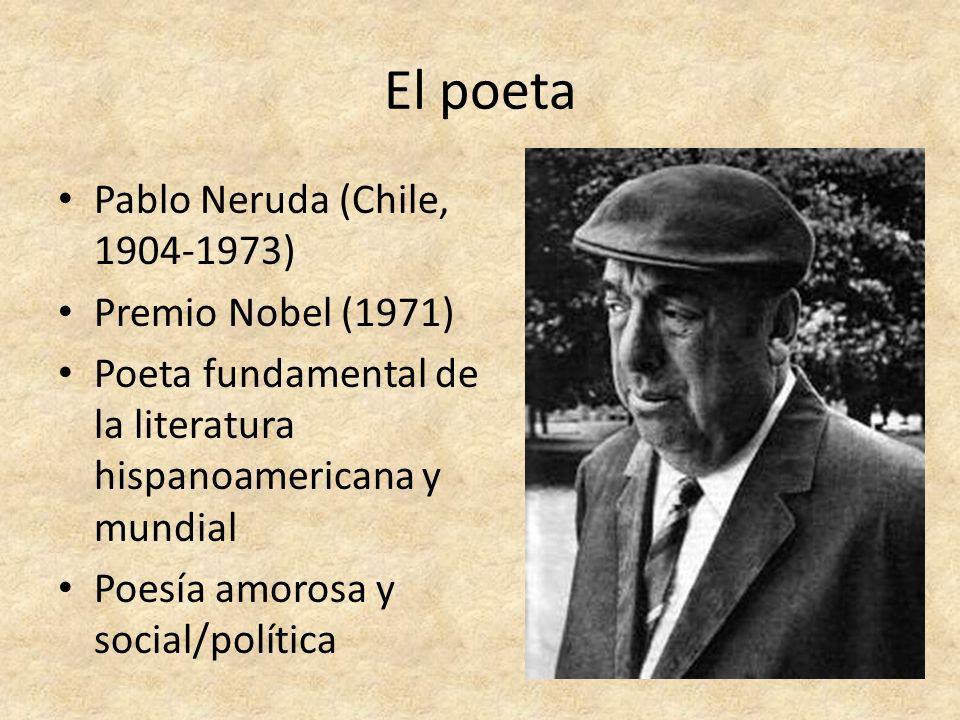 El poeta Pablo Neruda (Chile, 1904-1973) Premio Nobel (1971) Poeta fundamental de la literatura hispanoamericana y mundial Poesía amorosa y social/pol