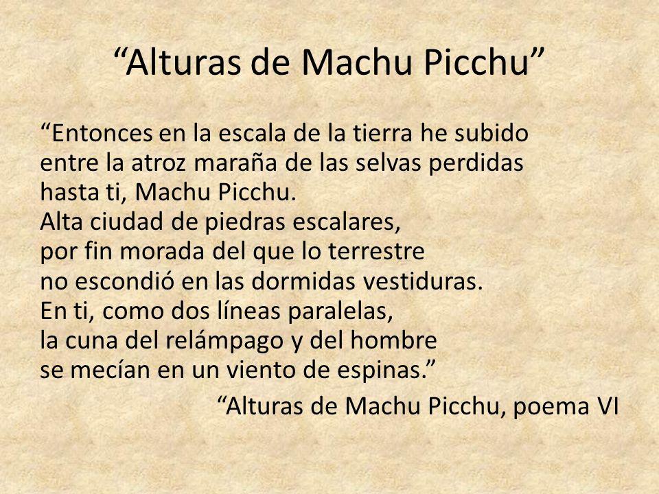 Alturas de Machu Picchu Entonces en la escala de la tierra he subido entre la atroz maraña de las selvas perdidas hasta ti, Machu Picchu. Alta ciudad