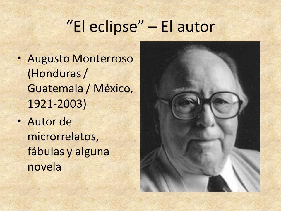 El eclipse – El autor Augusto Monterroso (Honduras / Guatemala / México, 1921-2003) Autor de microrrelatos, fábulas y alguna novela