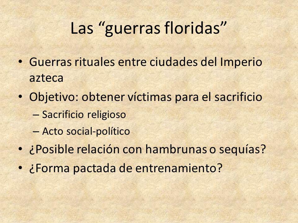 Las guerras floridas Guerras rituales entre ciudades del Imperio azteca Objetivo: obtener víctimas para el sacrificio – Sacrificio religioso – Acto so