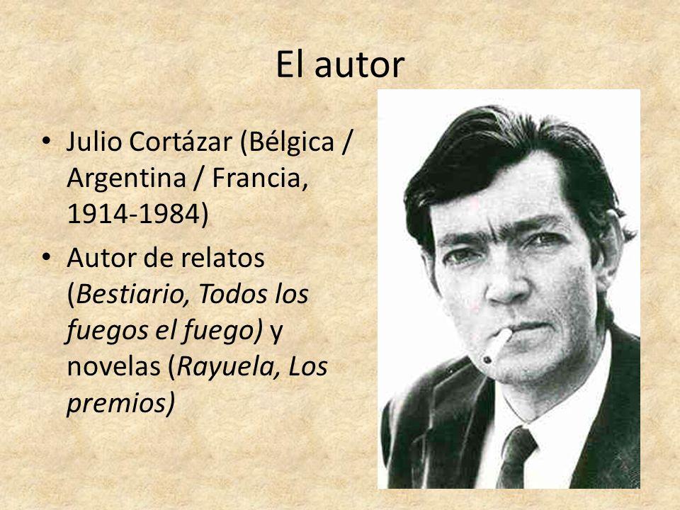 El autor Julio Cortázar (Bélgica / Argentina / Francia, 1914-1984) Autor de relatos (Bestiario, Todos los fuegos el fuego) y novelas (Rayuela, Los pre
