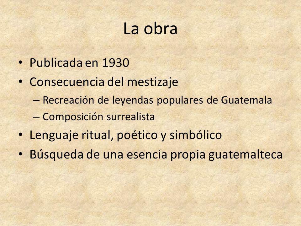 La obra Publicada en 1930 Consecuencia del mestizaje – Recreación de leyendas populares de Guatemala – Composición surrealista Lenguaje ritual, poétic