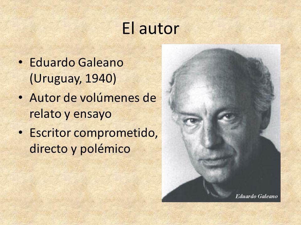 El autor Eduardo Galeano (Uruguay, 1940) Autor de volúmenes de relato y ensayo Escritor comprometido, directo y polémico