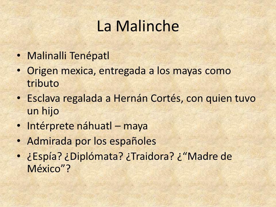 La Malinche Malinalli Tenépatl Origen mexica, entregada a los mayas como tributo Esclava regalada a Hernán Cortés, con quien tuvo un hijo Intérprete n
