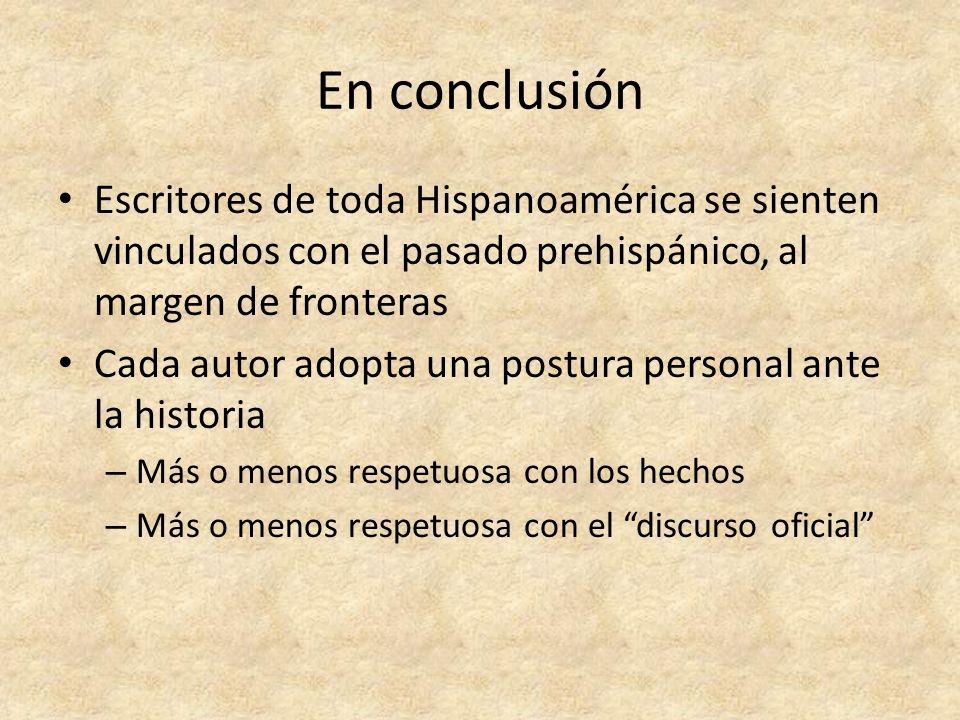 En conclusión Escritores de toda Hispanoamérica se sienten vinculados con el pasado prehispánico, al margen de fronteras Cada autor adopta una postura