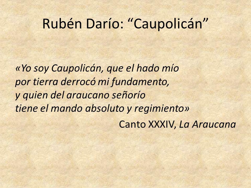 Rubén Darío: Caupolicán «Yo soy Caupolicán, que el hado mío por tierra derrocó mi fundamento, y quien del araucano señorío tiene el mando absoluto y r