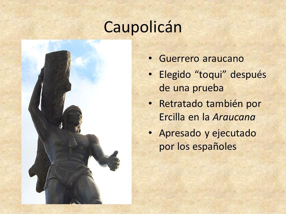 Caupolicán Guerrero araucano Elegido toqui después de una prueba Retratado también por Ercilla en la Araucana Apresado y ejecutado por los españoles