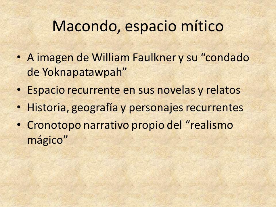 Macondo, espacio mítico A imagen de William Faulkner y su condado de Yoknapatawpah Espacio recurrente en sus novelas y relatos Historia, geografía y p