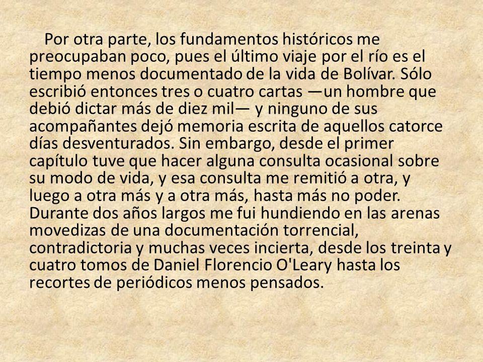 Por otra parte, los fundamentos históricos me preocupaban poco, pues el último viaje por el río es el tiempo menos documentado de la vida de Bolívar.