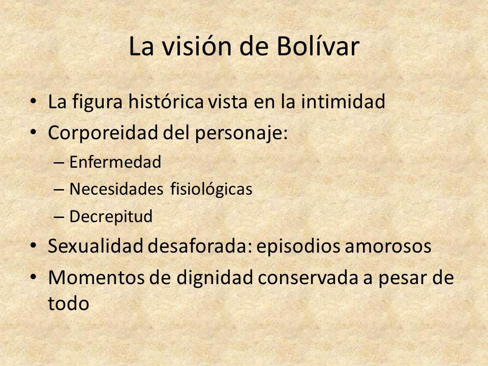La visión de Bolívar La figura histórica vista en la intimidad Corporeidad del personaje: – Enfermedad – Necesidades fisiológicas – Decrepitud Sexuali
