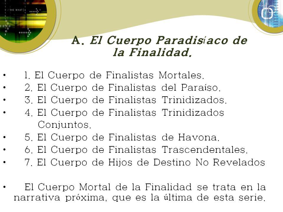 A. El Cuerpo Paradis í aco de la Finalidad. 1. El Cuerpo de Finalistas Mortales. 2. El Cuerpo de Finalistas del Para í so. 3. El Cuerpo de Finalistas