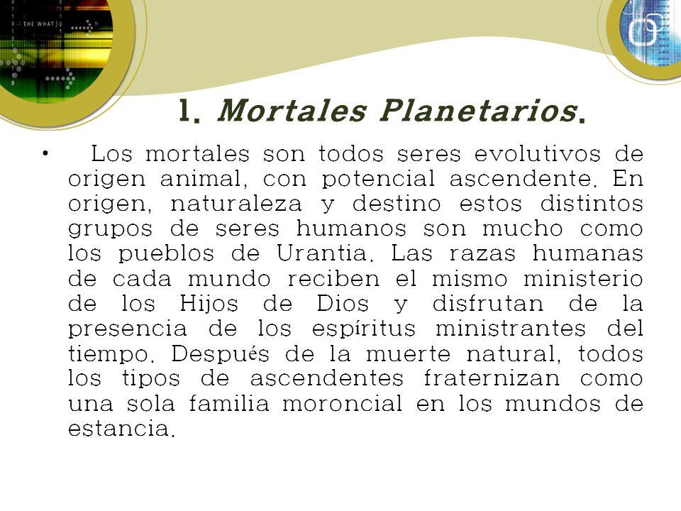 1. Mortales Planetarios. Los mortales son todos seres evolutivos de origen animal, con potencial ascendente. En origen, naturaleza y destino estos dis