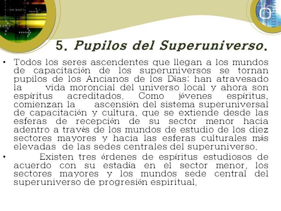 5. Pupilos del Superuniverso. Todos los seres ascendentes que llegan a los mundos de capacitaci ó n de los superuniversos se tornan pupilos de los Anc