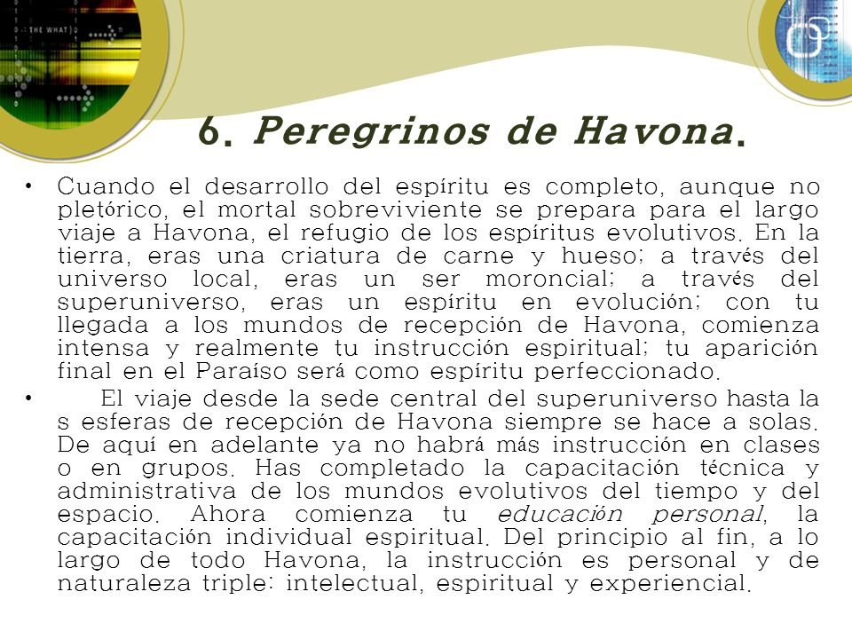 6. Peregrinos de Havona. Cuando el desarrollo del esp í ritu es completo, aunque no plet ó rico, el mortal sobreviviente se prepara para el largo viaj