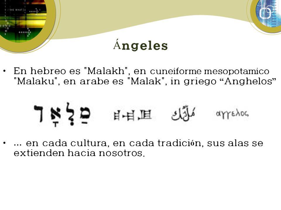 Á ngeles En hebreo es Malakh , en cuneiforme mesopotamico Malaku , en arabe es Malak , in griego Anghelos … en cada cultura, en cada tradici ó n, sus alas se extienden hacia nosotros.