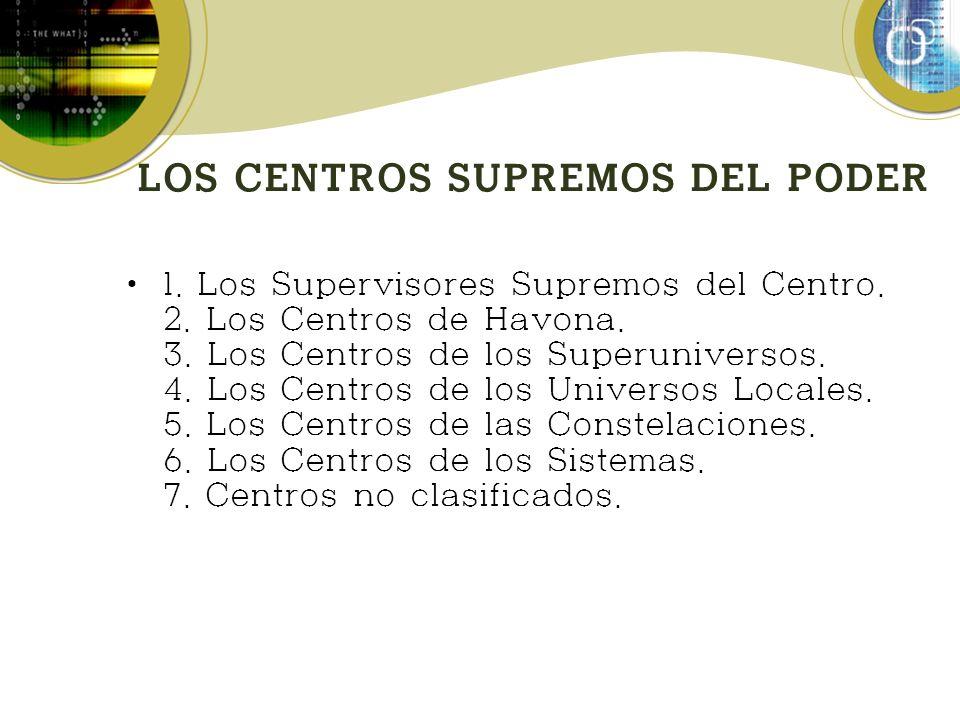 LOS CENTROS SUPREMOS DEL PODER 1. Los Supervisores Supremos del Centro. 2. Los Centros de Havona. 3. Los Centros de los Superuniversos. 4. Los Centros