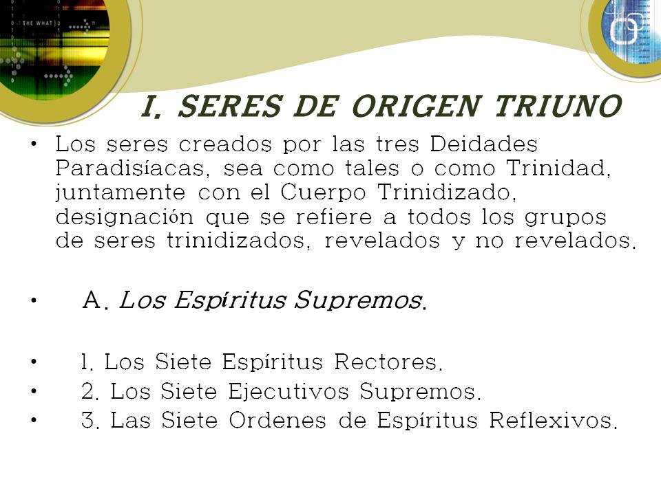 I. SERES DE ORIGEN TRIUNO Los seres creados por las tres Deidades Paradis í acas, sea como tales o como Trinidad, juntamente con el Cuerpo Trinidizado