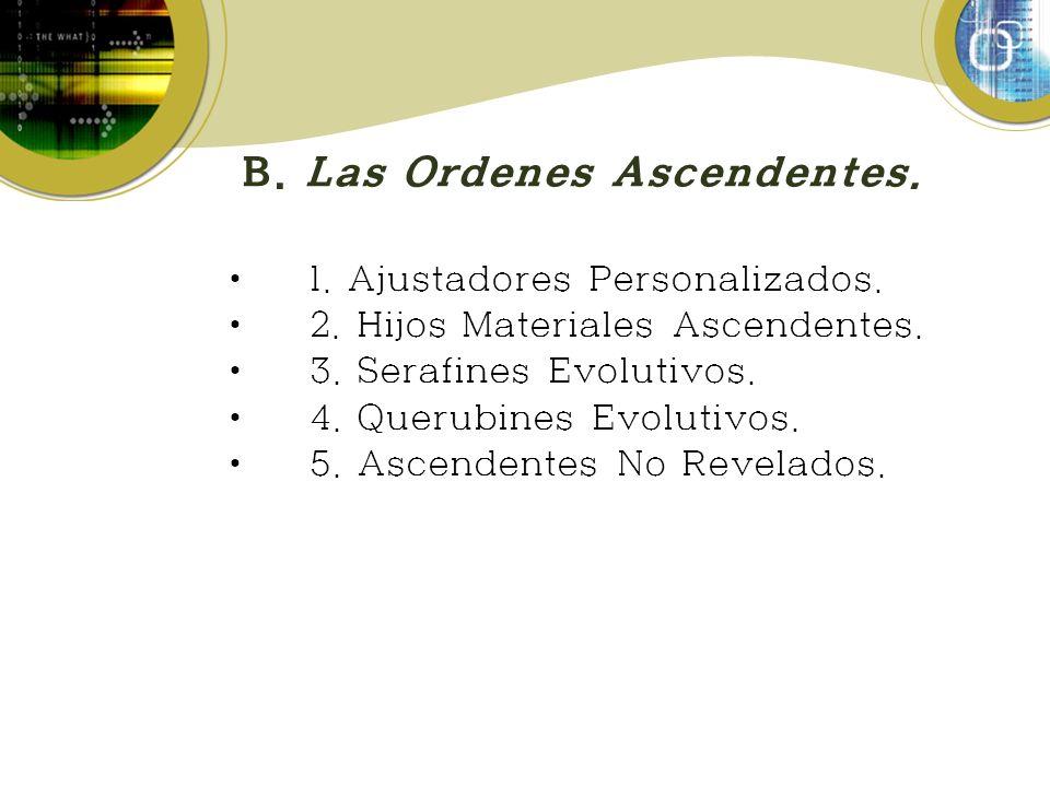 B. Las Ordenes Ascendentes. 1. Ajustadores Personalizados. 2. Hijos Materiales Ascendentes. 3. Serafines Evolutivos. 4. Querubines Evolutivos. 5. Asce