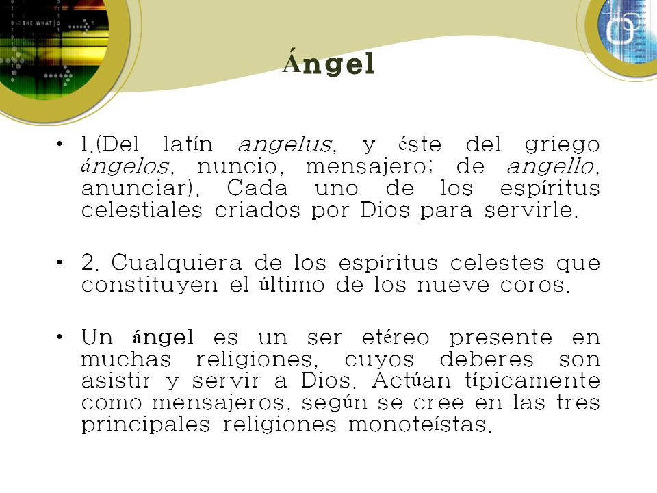 Á ngel 1.(Del lat í n angelus, y é ste del griego á ngelos, nuncio, mensajero; de angello, anunciar). Cada uno de los esp í ritus celestiales criados