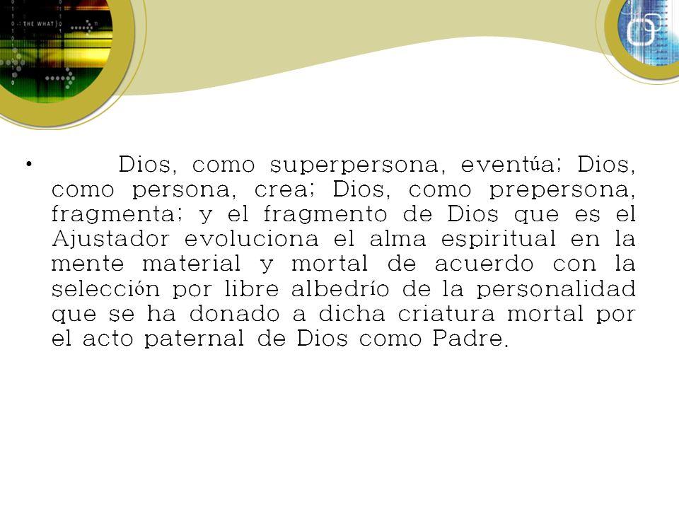 Dios, como superpersona, event ú a; Dios, como persona, crea; Dios, como prepersona, fragmenta; y el fragmento de Dios que es el Ajustador evoluciona