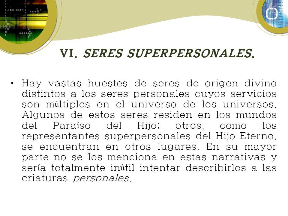 VI. SERES SUPERPERSONALES. Hay vastas huestes de seres de origen divino distintos a los seres personales cuyos servicios son m ú ltiples en el univers
