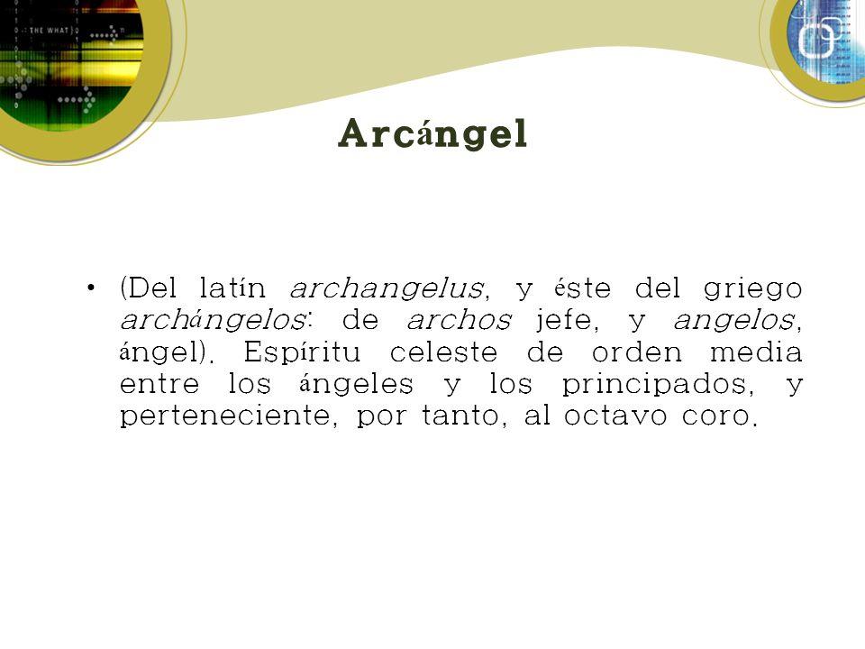 Arc á ngel (Del lat í n archangelus, y é ste del griego arch á ngelos: de archos jefe, y angelos, á ngel). Esp í ritu celeste de orden media entre los