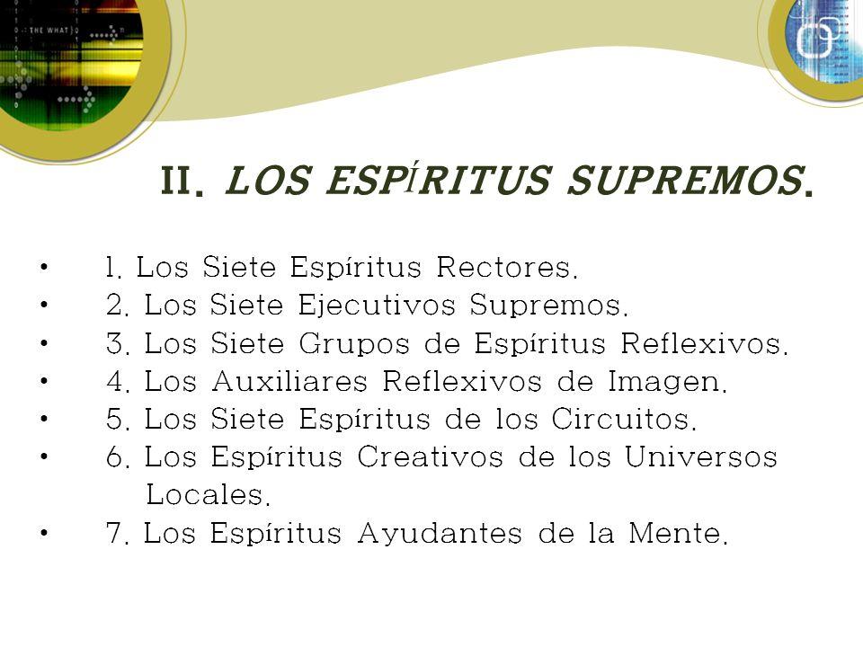 II. LOS ESP Í RITUS SUPREMOS. 1. Los Siete Esp í ritus Rectores. 2. Los Siete Ejecutivos Supremos. 3. Los Siete Grupos de Esp í ritus Reflexivos. 4. L