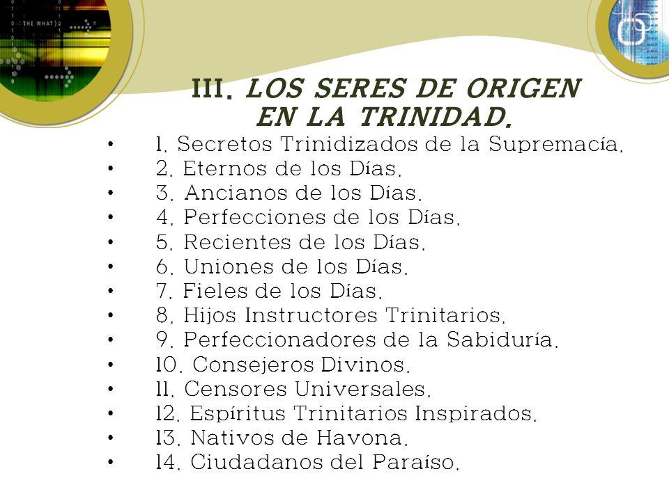 III. LOS SERES DE ORIGEN EN LA TRINIDAD. 1. Secretos Trinidizados de la Supremac í a. 2. Eternos de los D í as. 3. Ancianos de los D í as. 4. Perfecci