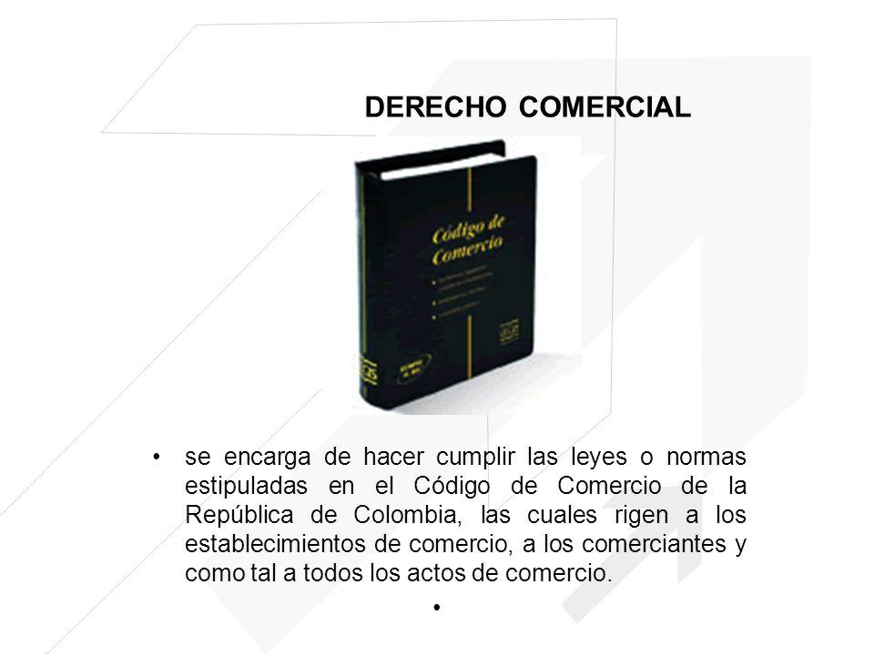 DERECHO COMERCIAL se encarga de hacer cumplir las leyes o normas estipuladas en el Código de Comercio de la República de Colombia, las cuales rigen a