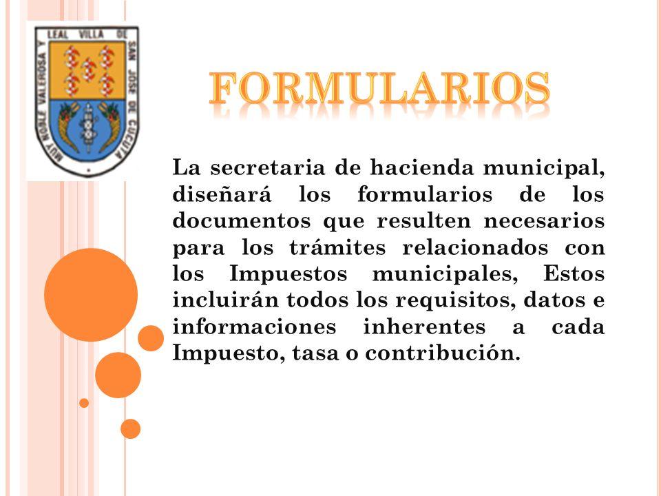 La secretaria de hacienda municipal, diseñará los formularios de los documentos que resulten necesarios para los trámites relacionados con los Impuest