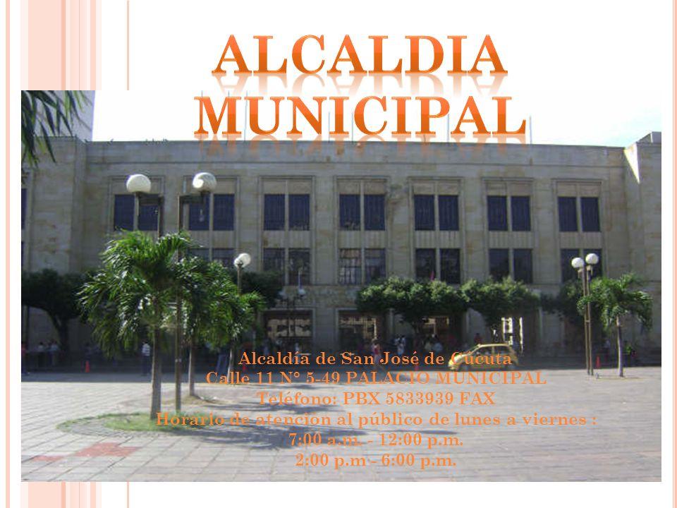 Alcaldía de San José de Cúcuta Calle 11 N° 5-49 PALACIO MUNICIPAL Teléfono: PBX 5833939 FAX Horario de atención al público de lunes a viernes : 7:00 a