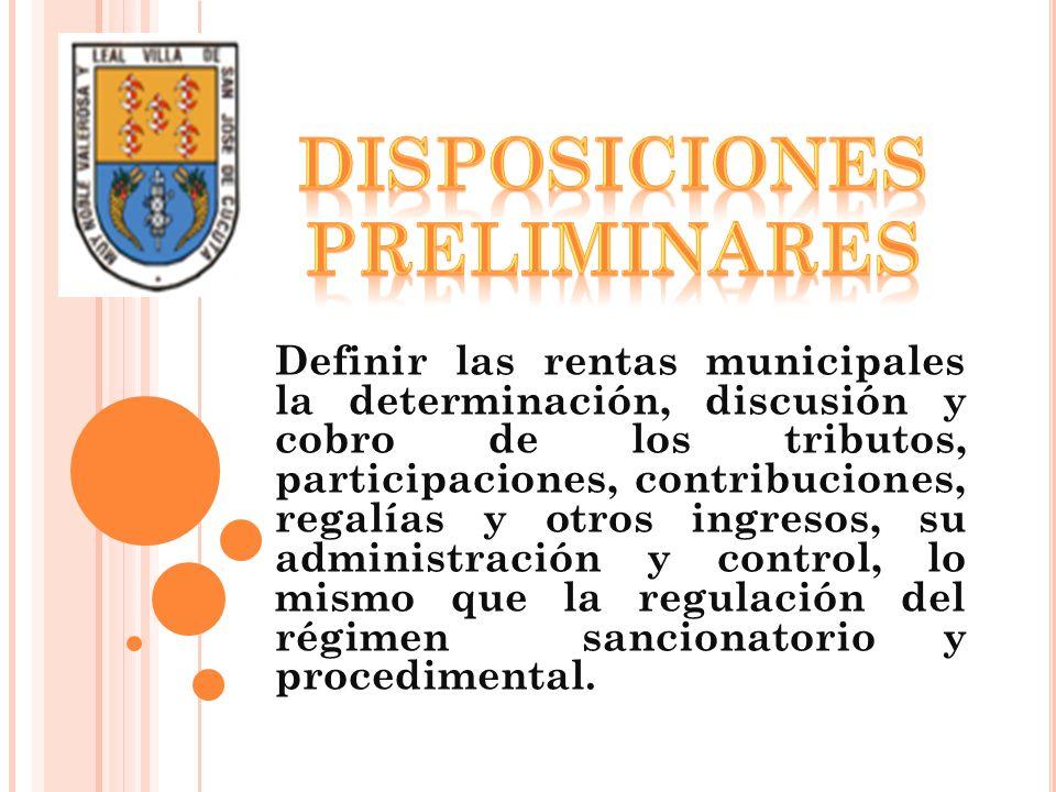 Definir las rentas municipales la determinación, discusión y cobro de los tributos, participaciones, contribuciones, regalías y otros ingresos, su adm