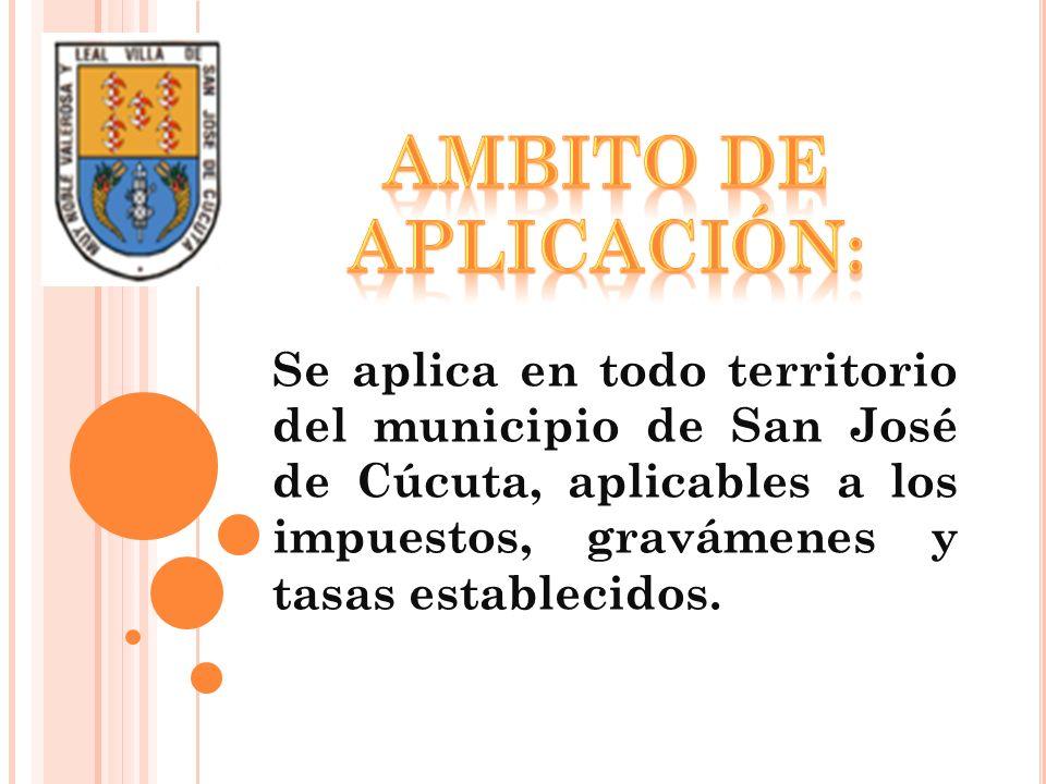 Se aplica en todo territorio del municipio de San José de Cúcuta, aplicables a los impuestos, gravámenes y tasas establecidos.