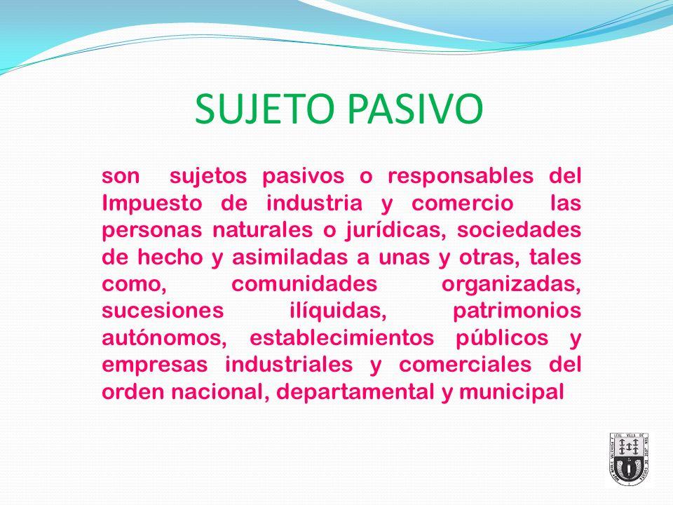 SUJETO PASIVO son sujetos pasivos o responsables del Impuesto de industria y comercio las personas naturales o jurídicas, sociedades de hecho y asimil
