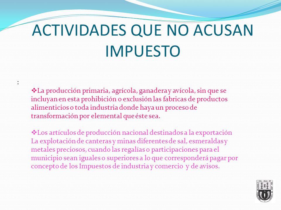 ACTIVIDADES QUE NO ACUSAN IMPUESTO : La producción primaria, agrícola, ganadera y avícola, sin que se incluyan en esta prohibición o exclusión las fab