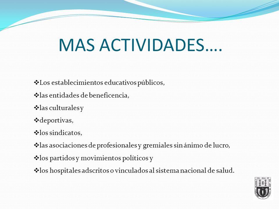 MAS ACTIVIDADES…. Los establecimientos educativos públicos, las entidades de beneficencia, las culturales y deportivas, los sindicatos, las asociacion