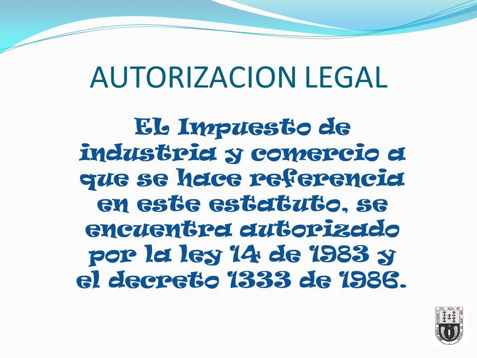 AUTORIZACION LEGAL EL Impuesto de industria y comercio a que se hace referencia en este estatuto, se encuentra autorizado por la ley 14 de 1983 y el d