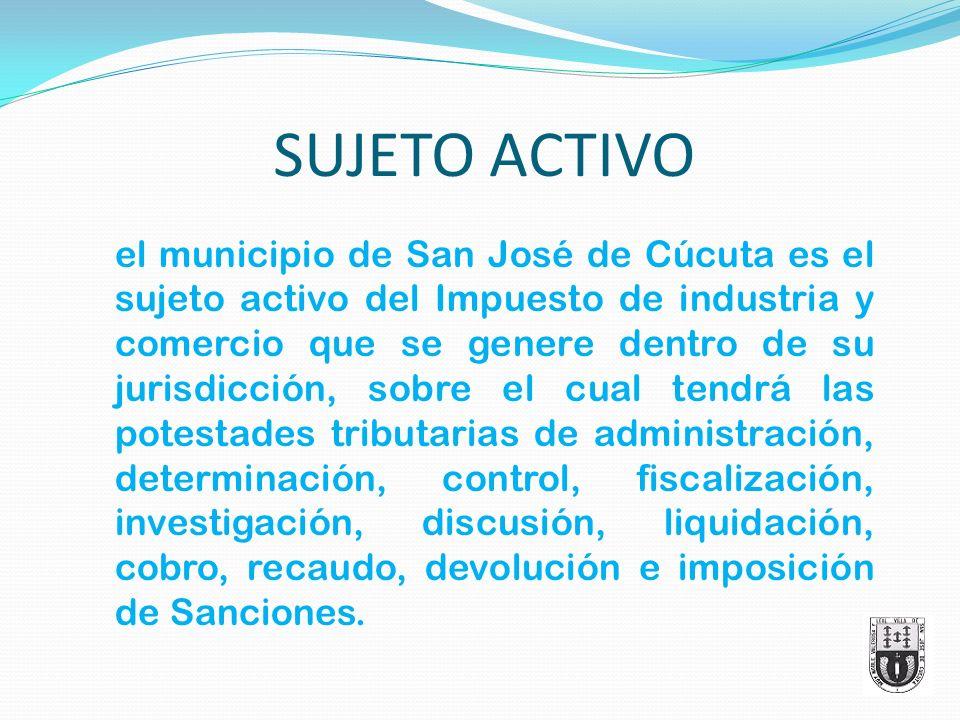 SUJETO ACTIVO el municipio de San José de Cúcuta es el sujeto activo del Impuesto de industria y comercio que se genere dentro de su jurisdicción, sob