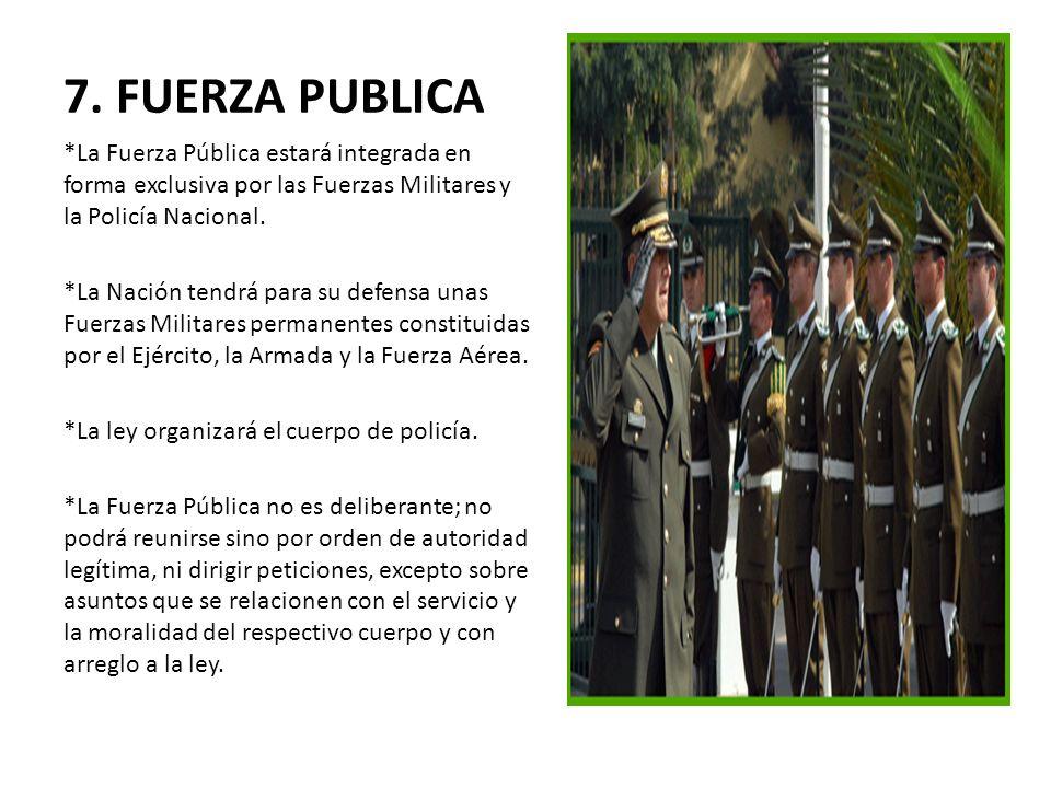 7. FUERZA PUBLICA *La Fuerza Pública estará integrada en forma exclusiva por las Fuerzas Militares y la Policía Nacional. *La Nación tendrá para su de