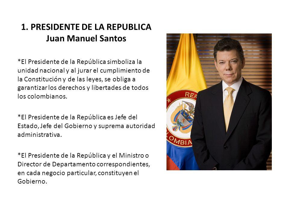 1. PRESIDENTE DE LA REPUBLICA Juan Manuel Santos *El Presidente de la República simboliza la unidad nacional y al jurar el cumplimiento de la Constitu